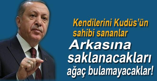 Erdoğan:  Kendilerini Kudüs'ün sahibi sananlar, yarın arkasına saklanacak ağaç  bulamayacaklarını bilmelidirler.