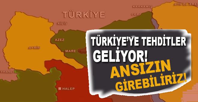 """""""Türkiye'ye tehditler geliyor, ansızın girebiliriz!"""""""