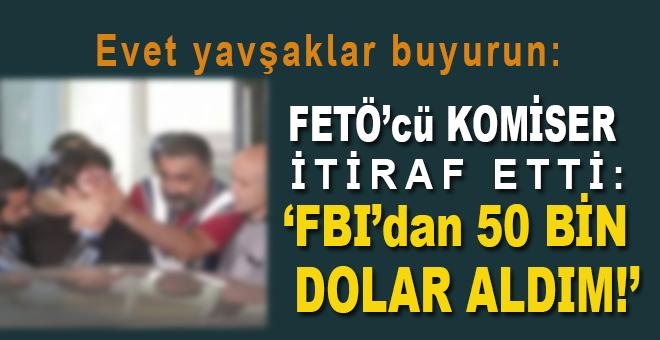 """FETÖ'cü komiser itiraf etti: """"FBI'dan 50 bin dolar aldım!"""""""