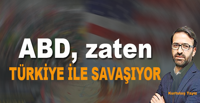 ABD, zaten Türkiye'yle savaşıyor!