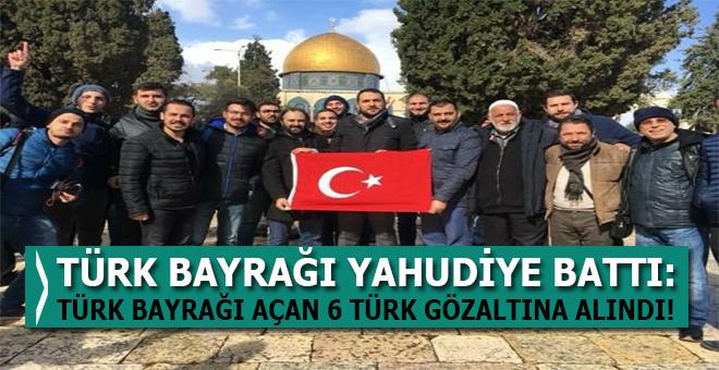 Yahudi terör devleti Türk bayrağı açan 6 Türk'ü gözaltına aldı!