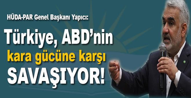 HÜDA-PAR Genel Başkanı Yapıcı: 'Türkiye, Amerika'nın kara gücüne karşı savaşıyor'