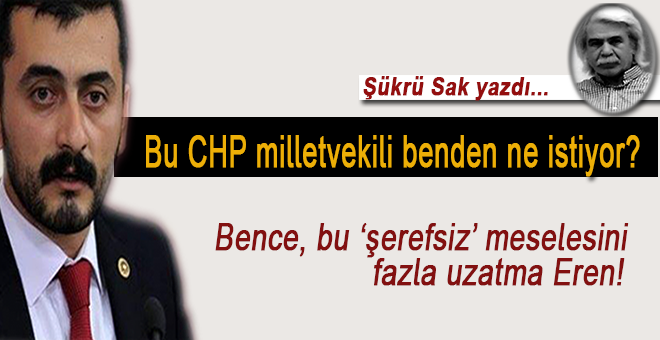 Şükrü Sak yazdı; Eren Erdem denilen bu CHP milletvekili benden ne istiyor?