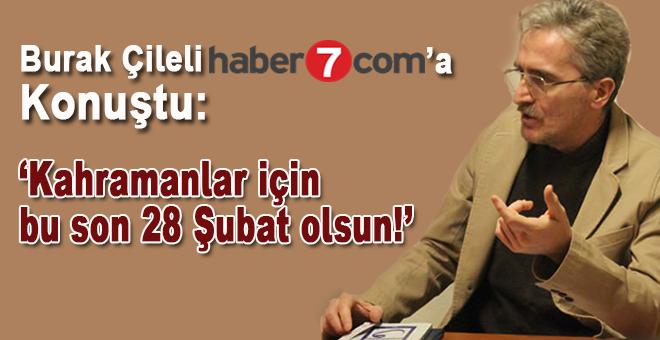 """Burak Çileli Haber 7'ye konuştu: """"Kahramanlar için bu son 28 Şubat olsun!"""""""
