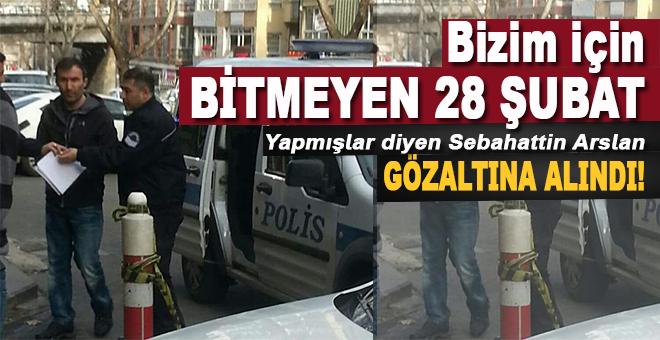 """""""Bizim için bitmeyen 28 Şubat yapmışlar"""" diyen Sebahattin Arslan gözaltına alındı!"""
