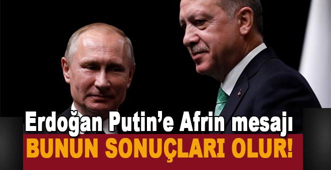 Erdoğan'dan Putin'e Afrin mesajı: Bunun sonuçları olur!