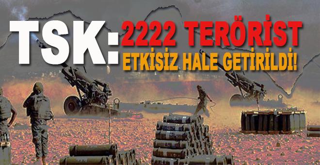 TSK: 2222 terörist etkisiz hale getirildi!