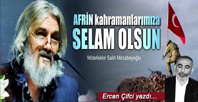 Ercan Çifci yazdı; Afrin kahramanlarına selâm olsun!