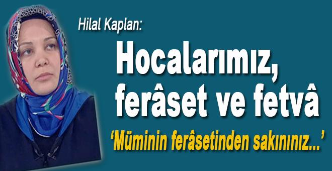 Hilal Kaplan: Hocalarımız, ferâset ve fetvâ...
