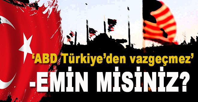 """""""ABD, Türkiye'den vazgeçmez""""miş, emin misiniz?"""