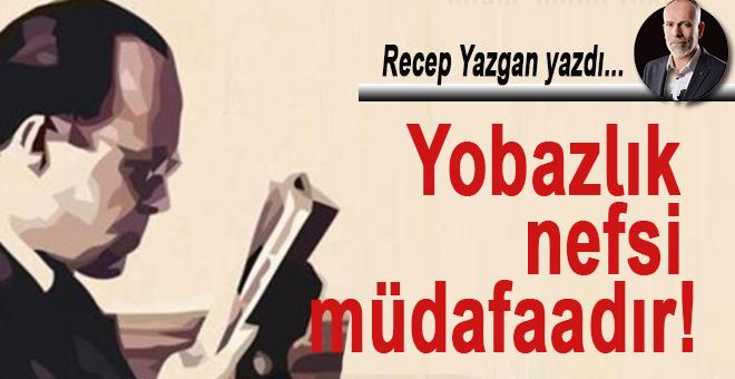 Recep Yazgan yazdı; Yobazlık nefsi müdafaadır!