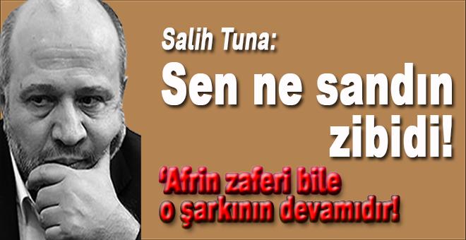 Salih Tuna; Sen ne sandın zibidi!