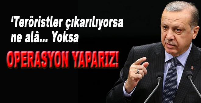 Erdoğan; Teröristler çıkarılıyorsa ne alâ, yoksa operasyon yaparız!