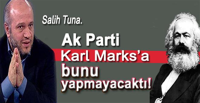 Salih Tuna: Ak Parti Karl Marks'a bunu yapmayacaktı!