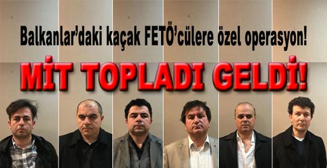 MİT, Balkanlar'daki 6 FETÖ'cüyü topladı geldi!