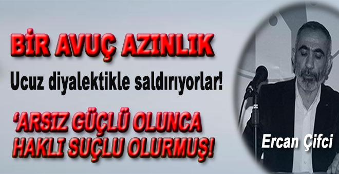 """Ercan Çifci yazdı; """"Arsız güçlü olunca haklı suçlu olurmuş..."""""""