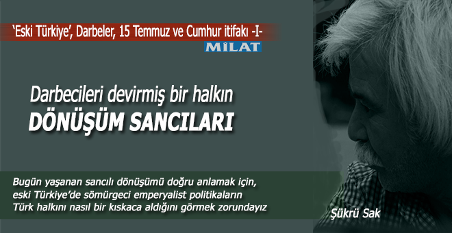 """Şükrü Sak; """"Eski Türkiye"""", Darbeler (15 Temmuz) ve Cumhur İttifakı -I-"""