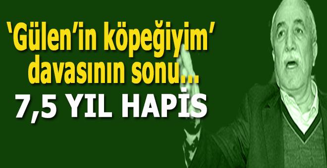 """'Gülen'in köpeğiyim davası""""nın sonu; 7,5 yıl hapis!"""
