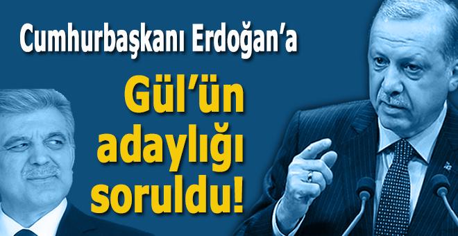 Erdoğan'a Gül'ün adaylığı soruldu!