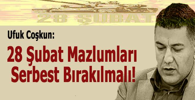 Ufuk Coşkun: 28 Şubat mazlumları serbest bırakılmalı!