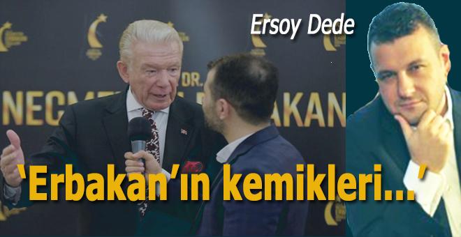 """Ersoy Dede; Erbakan'ın kemikleri şimdi sızlamadıysa..."""""""