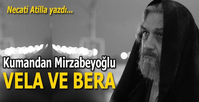 Necati Atilla yazdı; Kumandan Mirzabeyoğlu... Vela ve Bera...