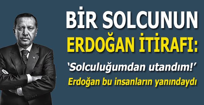 """Bir solcunun """"Erdoğan"""" itirafları; Solculuğumdan utandım!"""