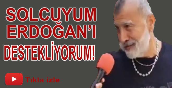 """""""Solcuyum, Erdoğan'ı destekliyorum!"""""""