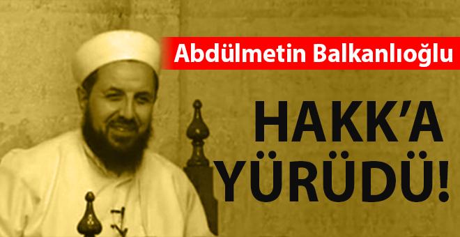 Abdülmetin Balkanlıoğlu Hoca Hakk'a yürüdü