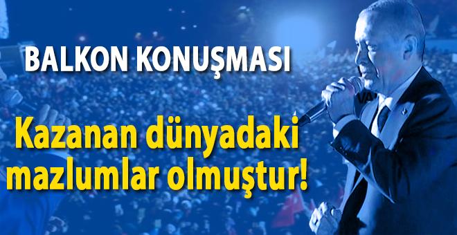 Cumhurbaşkanı Erdoğan'ın balkon konuşması: Kazanan dünyadaki mazlumlar olmuştur!