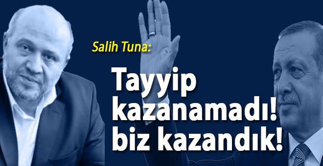 """Salih Tuna; """"Tayyip kazanamadı, biz kazandık!"""""""