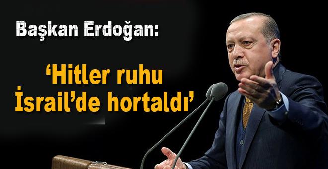 Başkan Erdoğan: Hitler ruhu İsrail'de hortladı!