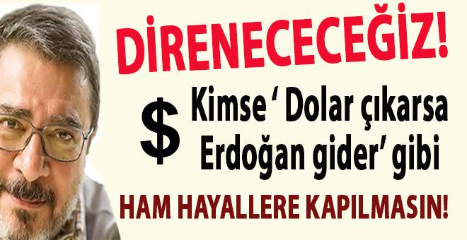 """""""Kimse """"dolar çıkarsa Erdoğan gider"""" gibi ham hayallere kapılmasın!"""""""