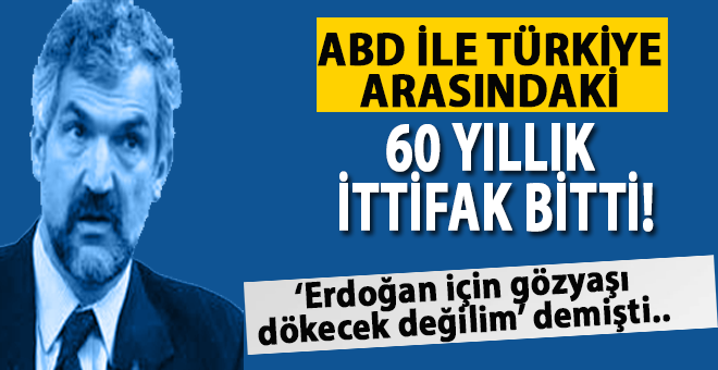 """""""ABD ile Türkiye arasındaki 60 yıllık ittifak bitti."""""""