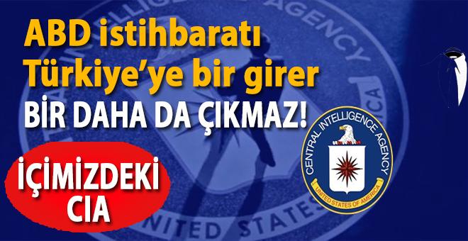 ABD istihbaratı Türkiye'ye bir girer, bir daha da çıkmaz!