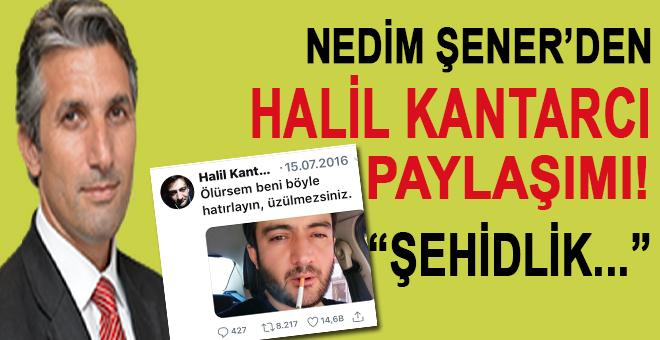 Nedim Şener'den Şehid Halil Kantarcı paylaşımı!