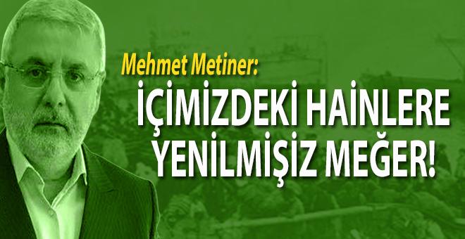 Mehmet Metiner: İçimizdeki hainlere yenilmişiz meğer!