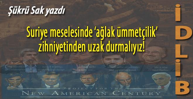 """Şükrü Sak yazdı; Suriye meselesinde """"ağlak ümmetçilik"""" zihniyetinden uzak durmalıyız!"""