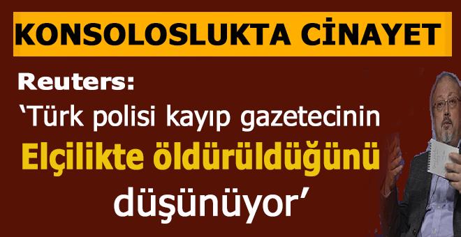 Reuters duyurdu; Türk polisi Suudi gazetecinin elçilikte öldürüldüğünü düşünüyor!