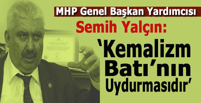 """MHP Genel Başkan Yardımcısı Semih Yalçın: """"Kemalizm Batı uydurmasıdır!"""""""