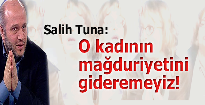 Salih Tuna: O kadının mağduriyetini gideremeyiz!
