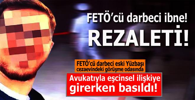 FETÖ'cü darbeci 'ibne' rezaleti; Cezaevinde avukatı ile cürm-ü meşhut halinde basıldı!