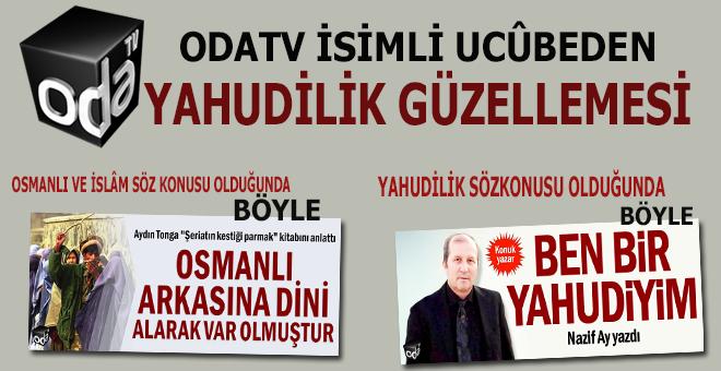 Odatv isimli ucûbeden, Osmanlı ve İslâm'a düşmanlık, Yahudiliğe güzelleme!
