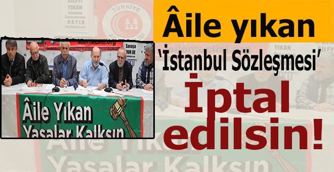 """Harekete geçtiler; """"Aile yıkan yasalar kalksın! İstanbul Sözleşmesi iptal olsun!"""""""