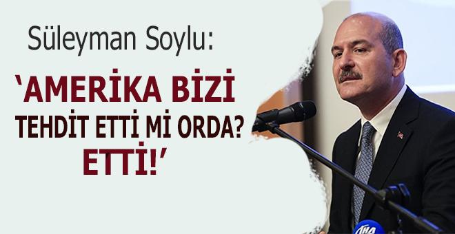 "Süleyman Soylu: ""Amerika bizi tehdit etti mi orada? Etti!"""