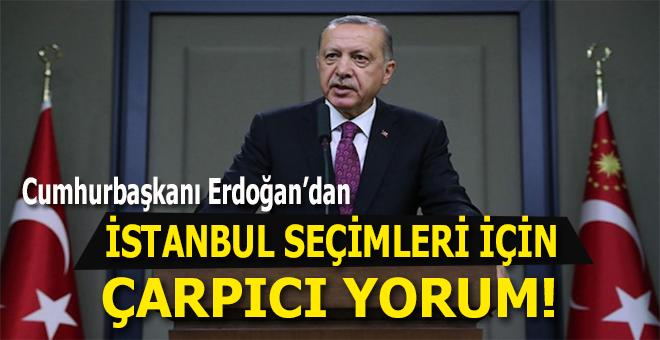 Cumhurbaşkanı Erdoğan'dan: İstanbul seçimleri için çarpıcı yorum!