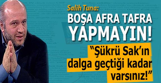 Salih Tuna; Şükrü Sak'ın dalga geçtiği kadar varsınız!