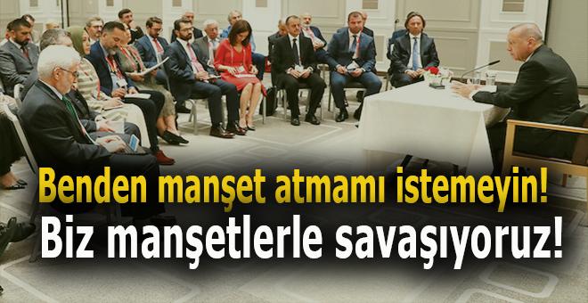 """Cumhurbaşkanı Erdoğan: """"Böyle manşet atmamı isterseniz olmaz. Biz manşetler ile savaşıyoruz!"""""""