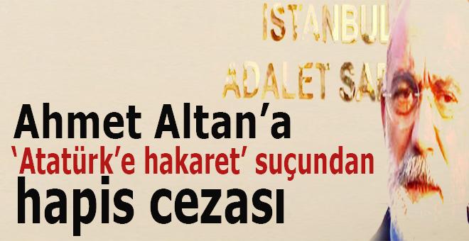 """Ahmet Altan'a """"Atatürk'ün hatırasına alenen hakaret"""" suçundan 1 yıl 6 ay hapis cezası!"""