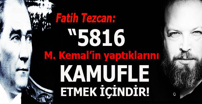 """Fatih Tezcan: """"5816 M. Kemal'in yaptıklarını kamufle etmek içindir!"""""""